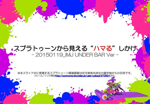 """※本スライド中に登場するスプラトゥーン関連画像は任天堂株式会社の著作物からの引用です。 フレーム/インク等はhttp://commons.nicovideo.jp/user/upload/272521から。 スプラトゥーンから見える""""ハマる""""し..."""