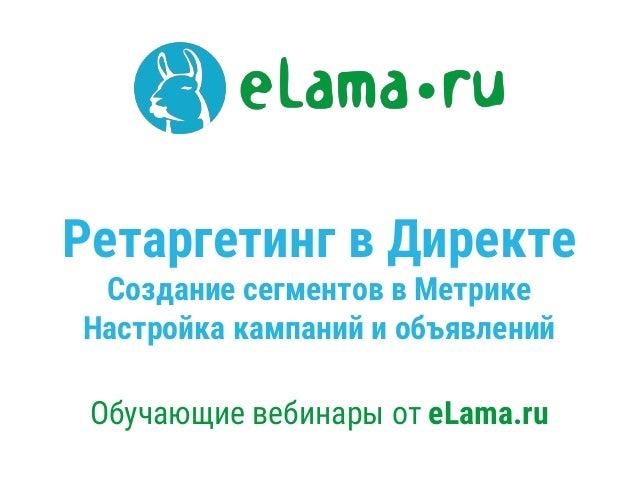 Ретаргетинг в Директе Создание сегментов в Метрике Настройка кампаний и объявлений Обучающие вебинары от eLama.ru