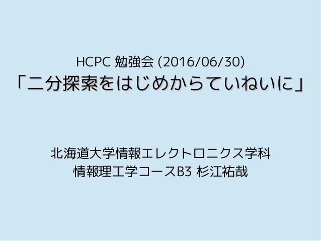 HCPC 勉強会 (2016/06/30) 「二分探索をはじめからていねいに」「二分探索をはじめからていねいに」 北海道大学情報エレクトロニクス学科 情報理工学コースB3 杉江祐哉