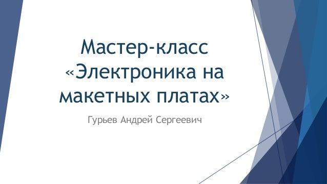 Мастер-класс «Электроника на макетных платах» Гурьев Андрей Сергеевич
