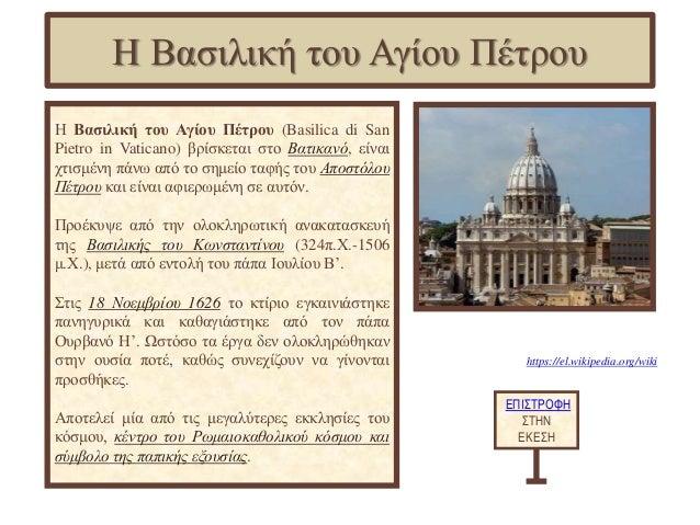 https://el.wikipedia.org/wiki Η Βασιλική του Αγίου Πέτρου (Basilica di San Pietro in Vaticano) βρίσκεται στο Βατικανό, είν...