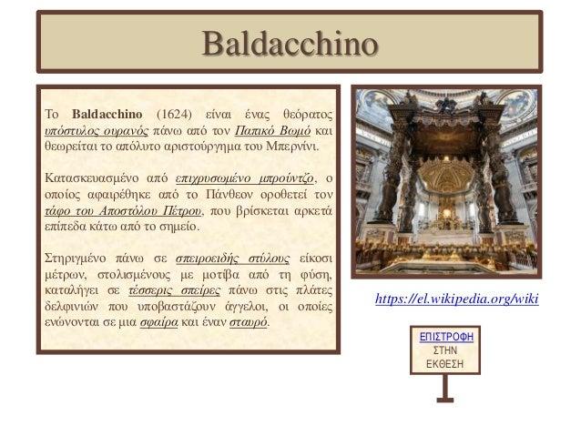 Το Baldacchino (1624) είναι ένας θεόρατος υπόστυλος ουρανός πάνω από τον Παπικό Βωμό και θεωρείται το απόλυτο αριστούργημα...