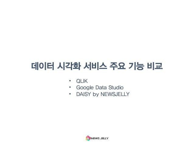 데이터 시각화 서비스 주요 기능 비교 • QLIK • Google Data Studio • DAISY by NEWSJELLY