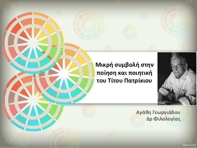 Αγάθη Γεωργιάδου Δρ Φιλολογίας Μικρή συμβολή στην ποίηση και ποιητική του Τίτου Πατρίκιου
