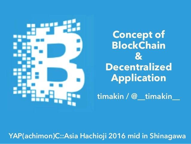 Concept of BlockChain & Decentralized Application timakin / @__timakin__ YAP(achimon)C::Asia Hachioji 2016 mid in Shinagawa