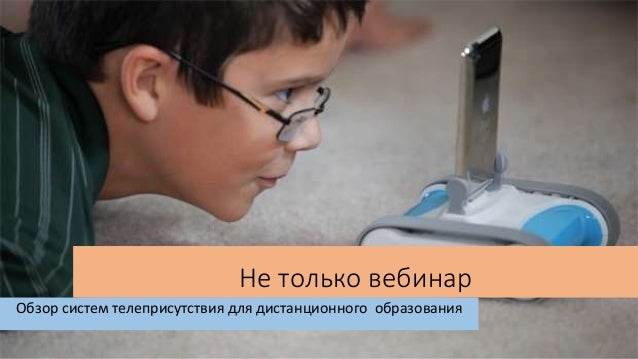 Не только вебинар Обзор систем телеприсутствия для дистанционного образования