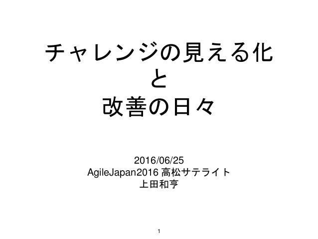 チャレンジの見える化 と 改善の日々 2016/06/25 AgileJapan2016 高松サテライト 上田和亨 1