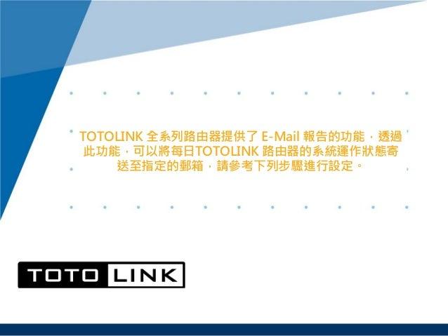 TOTOLINK 全系列路由器提供了 E-Mail 報告的功能,透過 此功能,可以將每日TOTOLINK 路由器的系統運作狀態寄 送至指定的郵箱,請參考下列步驟進行設定。