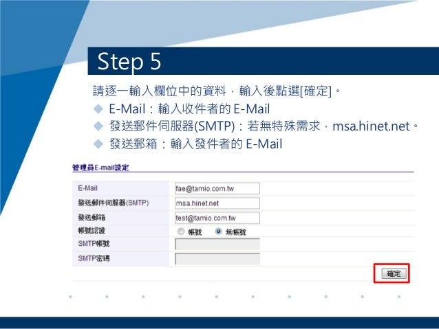 Step 5 請逐一輸入欄位中的資料,輸入後點選[確定]。  E-Mail:輸入收件者的 E-Mail  發送郵件伺服器(SMTP):若無特殊需求,msa.hinet.net。  發送郵箱:輸入發件者的 E-Mail