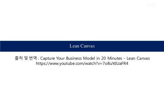정의 Lean Canvas 출처 및 번역 : Capture Your Business Model in 20 Minutes - Lean Canvas https://www.youtube.com/watch?v=7o8uYdUaF...