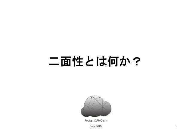 二面性とは何か? Project KUMOism July 2016 1