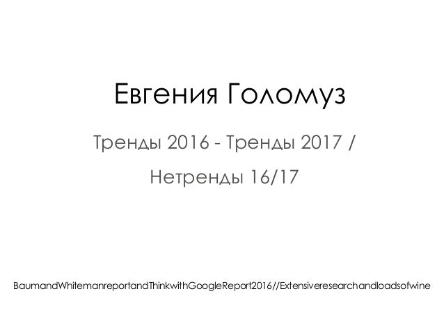 Евгения Голомуз Тренды 2016 - Тренды 2017 / Нетренды 16/17 BaumandWhitemanreportandThinkwithGoogleReport2016//Extensiveres...
