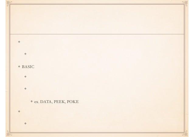 古代動的型付け 処理の記述へとフォーカスが移っていく システムの記述ではない BASIC 初心者向けの言語として地位を確立 裏技っぽいテクニックでシステムにもアクセスできる ex. DATA, PEEK, POKE シェルスクリプト システムと...