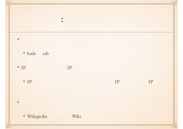 コラム: 違和感がある言葉 シェルスクリプトを書くことを「シェルを書く」 bash や zsh を開発している??? IP アドレスのことを「IP」 IP とはインターネットプロトコルのことで IP アドレスとは IP での 送信先や送信元のア...