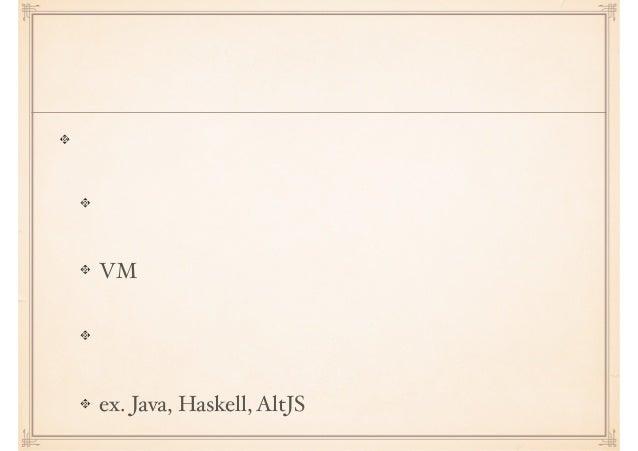 現代静的型付け 近代静的型付けよりも強い機能 システム記述レイヤーからの解脱 VM という人類の英知 マルチプラットフォーム ex. Java, Haskell, AltJS