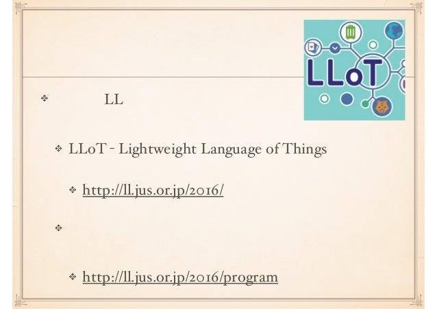 延長戦 今年も LL イベントを開催します LLoT - Lightweight Language of Things http://ll.jus.or.jp/2016/ 型のセッションの登壇者を交渉中 http://ll.jus.or.jp/...