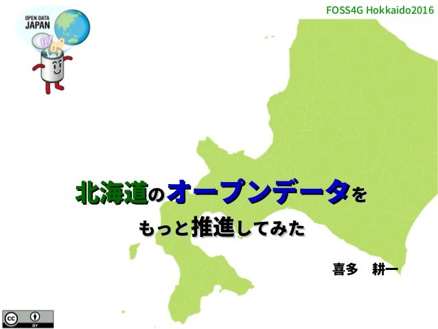 FOSS4G Hokkaido2016 1 北海道北海道ののオープンデータオープンデータをを もっともっと推進推進してみたしてみた 喜多 耕一