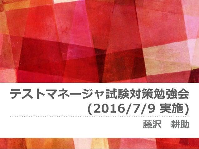 テストマネージャ試験対策勉強会 (2016/7/9 実施) 藤沢耕助 1