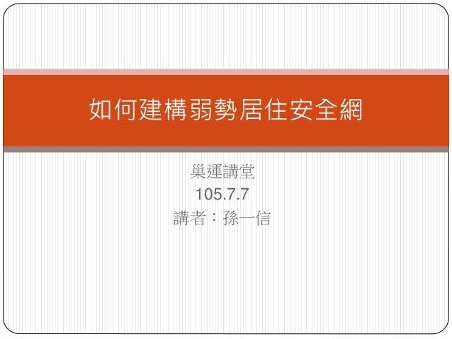 巢運講堂 105.7.7 講者:孫一信 如何建構弱勢居住安全網
