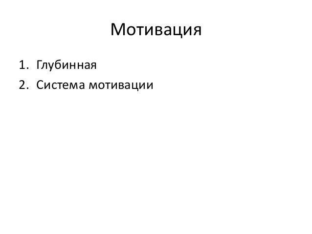 Мотивация 1. Глубинная 2. Система мотивации