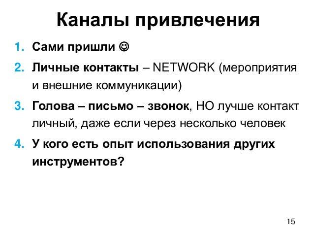 15 Каналы привлечения 1. Сами пришли  2. Личные контакты – NETWORK (мероприятия и внешние коммуникации) 3. Голова – письм...