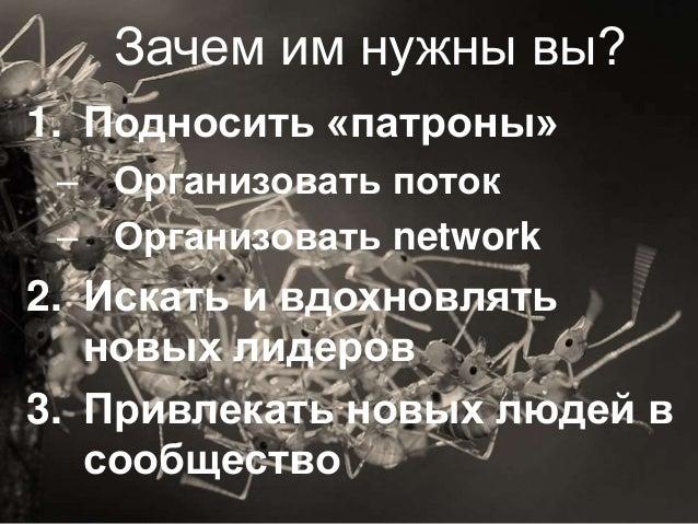 17 Зачем им нужны вы? 1. Подносить «патроны» – Организовать поток – Организовать network 2. Искать и вдохновлять новых лид...