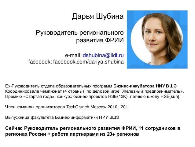 Дарья Шубина Руководитель регионального развития ФРИИ e-mail: dshubina@iidf.ru facebook: facebook.com/dariya.shubina Ex-Ру...
