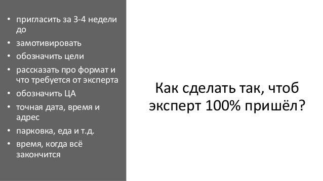 Как сделать так, чтоб эксперт 100% пришёл? • пригласить за 3-4 недели до • замотивировать • обозначить цели • рассказать п...