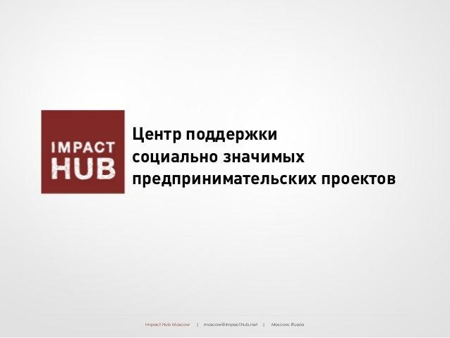 Impact Hub Moscow | moscow@impacthub.net | Moscow, Russia Центр поддержки социально значимых предпринимательских проектов