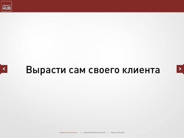 Impact Hub Moscow | moscow@impacthub.net | Moscow, Russia Вырасти сам своего клиента