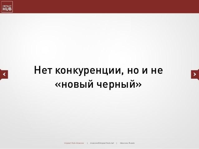 Impact Hub Moscow | moscow@impacthub.net | Moscow, Russia Нет конкуренции, но и не «новый черный»