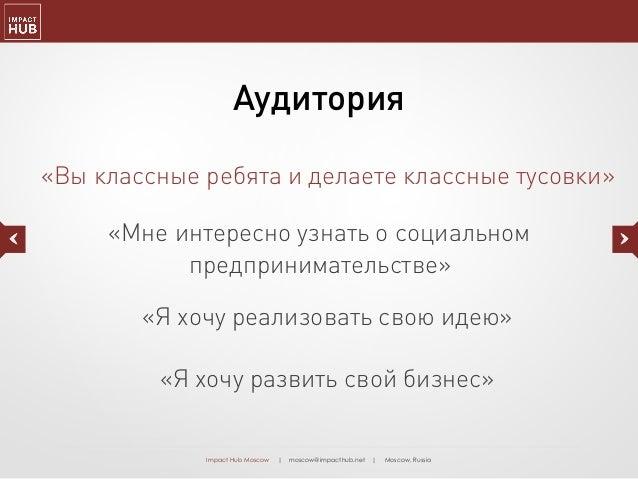 Impact Hub Moscow | moscow@impacthub.net | Moscow, Russia «Мне интересно узнать о социальном предпринимательстве» «Я хочу ...