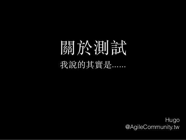 關於測試 我說的其實是...... Hugo @AgileCommunity.tw