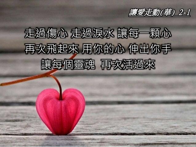 讓愛走動(華) 2-1 走過傷心 走過淚水 讓每一顆心 再次飛起來 用你的心 伸出你手 讓每個靈魂 再次活過來
