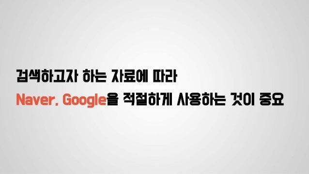 검색하고자 하는 자료에 따라 Naver, Google을 적절하게 사용하는 것이 중요