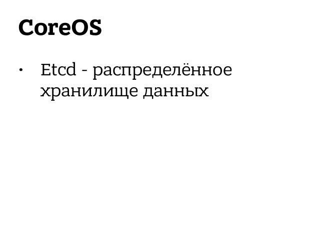 Kubernetes • Следующий уровень абстракции • Pods - группы контейнеров • Labels - тэги для идентификации Pods • Replication...