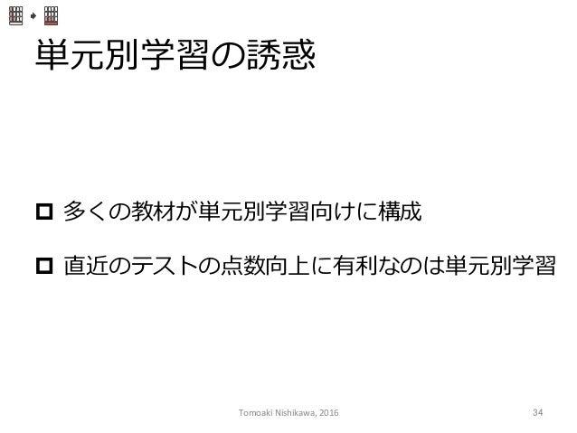 単元別学習の誘惑 p 多くの教材が単元別学習向けに構成 p 直近のテストの点数向上に有利利なのは単元別学習 Tomoaki  Nishikawa,  2016  34