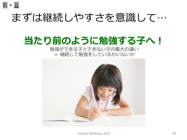 まずは継続しやすさを意識識して… 当たり前のように勉強する⼦子へ! 勉強ができる⼦子とできない⼦子の最⼤大の違い = 継続して勉強をしているかいないか Tomoaki  Nishikawa,  2016  40
