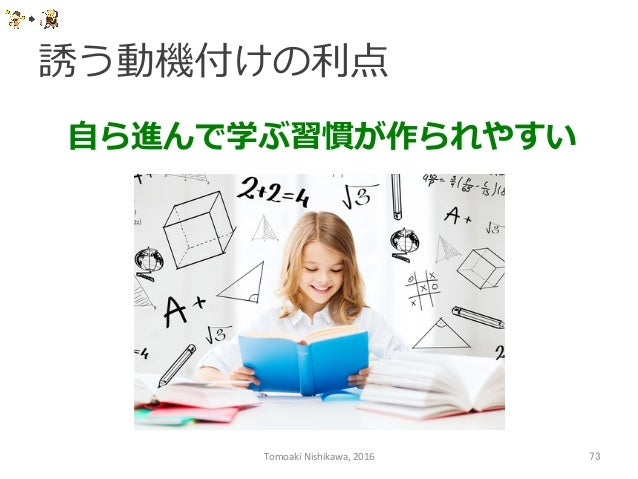 誘う動機付けの利利点 Tomoaki  Nishikawa,  2016  73 ⾃自ら進んで学ぶ習慣が作られやすい