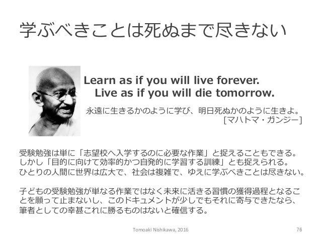 学ぶべきことは死ぬまで尽きない Tomoaki  Nishikawa,  2016  76 Learn as if you will live forever.  Live as if you will di...