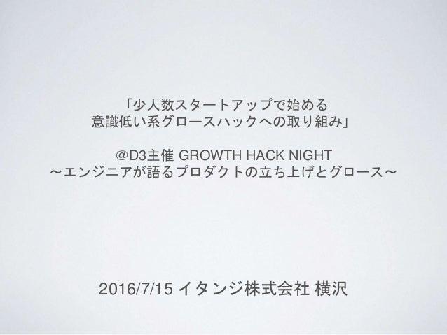 「少人数スタートアップで始める 意識低い系グロースハックへの取り組み」 @D3主催 GROWTH HACK NIGHT 〜エンジニアが語るプロダクトの立ち上げとグロース〜 2016/7/15 イタンジ株式会社 横沢