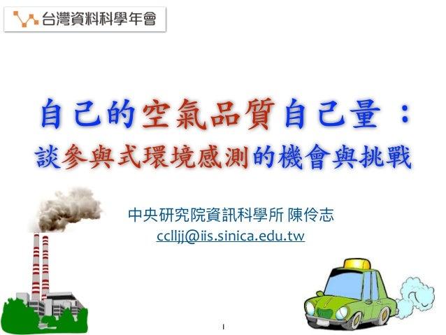 ⾃⼰的空氣品質⾃⼰量 : 談參與式環境感測的機會與挑戰   cclljj@iis.sinica.edu.tw 1
