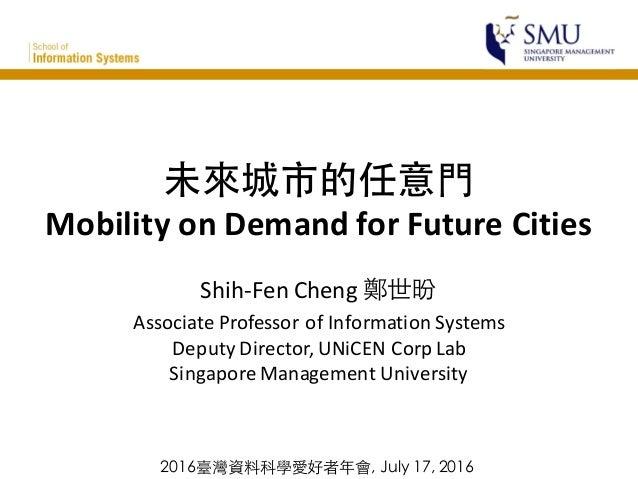 未來城市的任意⾨門 Mobility  on  Demand  for  Future  Cities Shih-‐Fen  Cheng  鄭世昐 Associate  Professor  of  I...