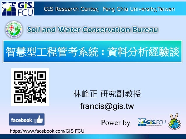 GIS Research Center, Feng Chia University,Taiwan 林峰正 研究副教授 francis@gis.tw Power by https://www.facebook.com/GIS.FCU 智慧型工程管...