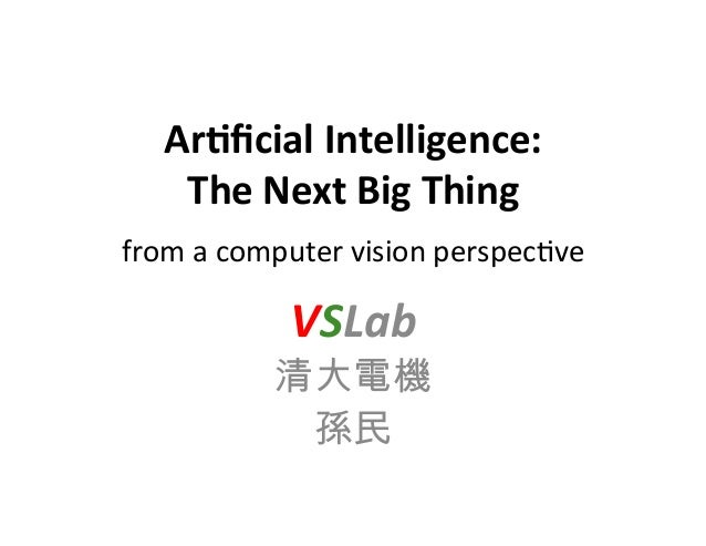 Ar#ficial  Intelligence:     The  Next  Big  Thing     from  a  computer  vision  perspec0ve    ...