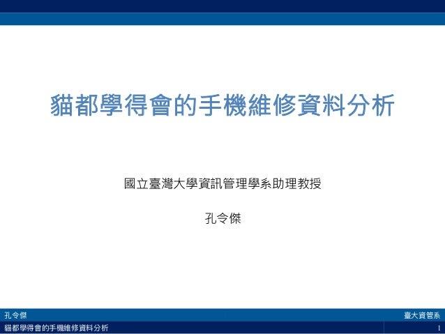 1 貓都學得會的手機維修資料分析  國立臺灣大學資訊管理學系助理教授  孔令傑