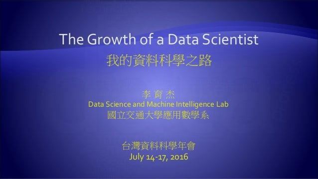The Growth of a Data Scientist 我的資料科學之路 李 育 杰 Data Science and Machine Intelligence Lab 國立交通大學應用數學系 台灣資料科學年會 July 14-17, 2...