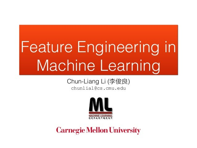 Feature Engineering in Machine Learning Chun-Liang Li (李俊良) chunlial@cs.cmu.edu