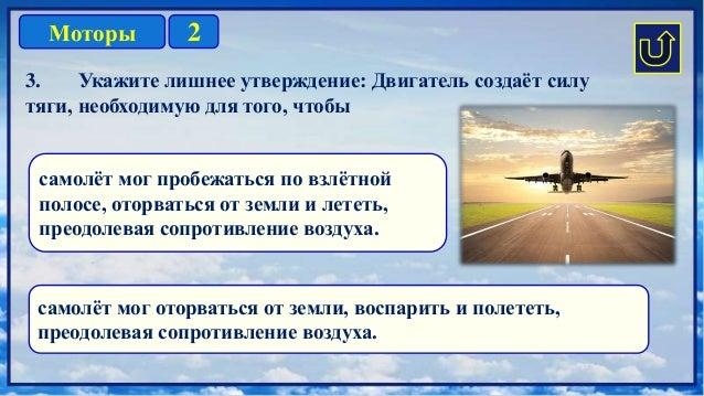 2Моторы 3. Укажите лишнее утверждение: Двигатель создаёт силу тяги, необходимую для того, чтобы самолёт мог пробежаться по...