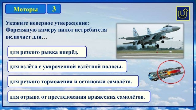 3Моторы Укажите неверное утверждение: Форсажную камеру пилот истребителя включает для… для резкого рывка вперёд. для резко...